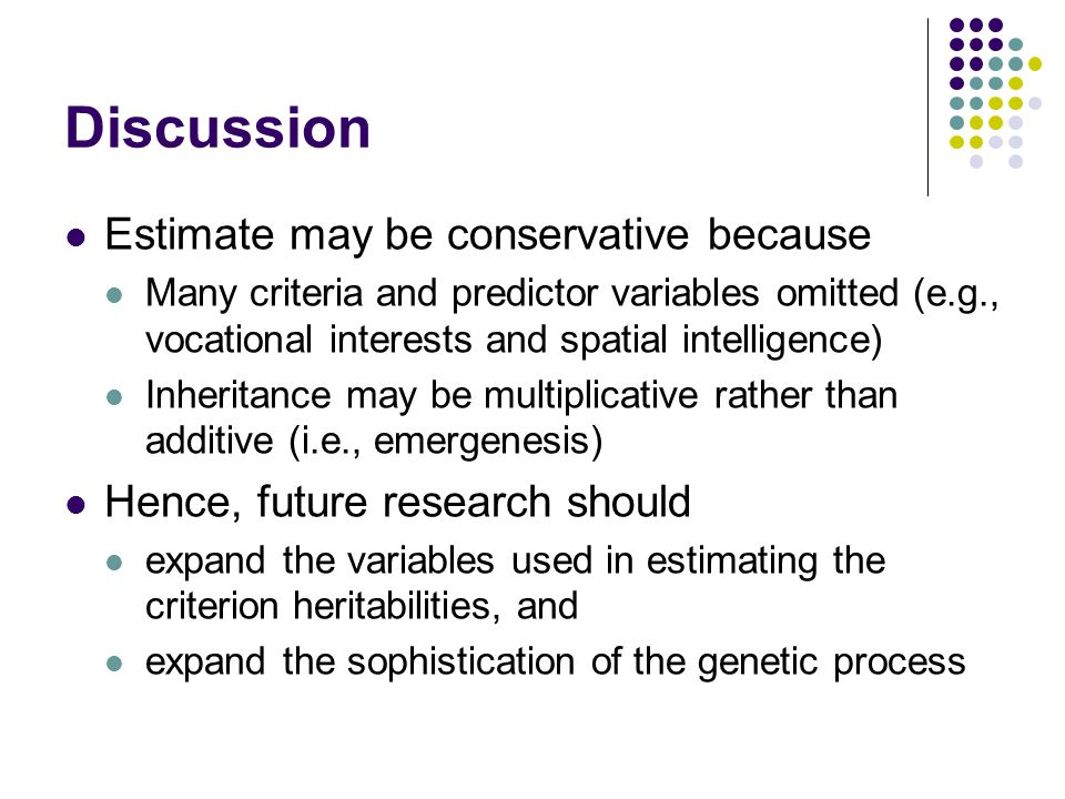 Discussion Estimate may be conservative because Many criteria and predictor variables omitted (e.g., vocational interests and spatial intelligence) Inheritance may be multiplicative rather than additive (i.e., emergenesis) Hence, future research should expand the variables used in estimating the criterion heritabilities, and expand the sophistication of the genetic process