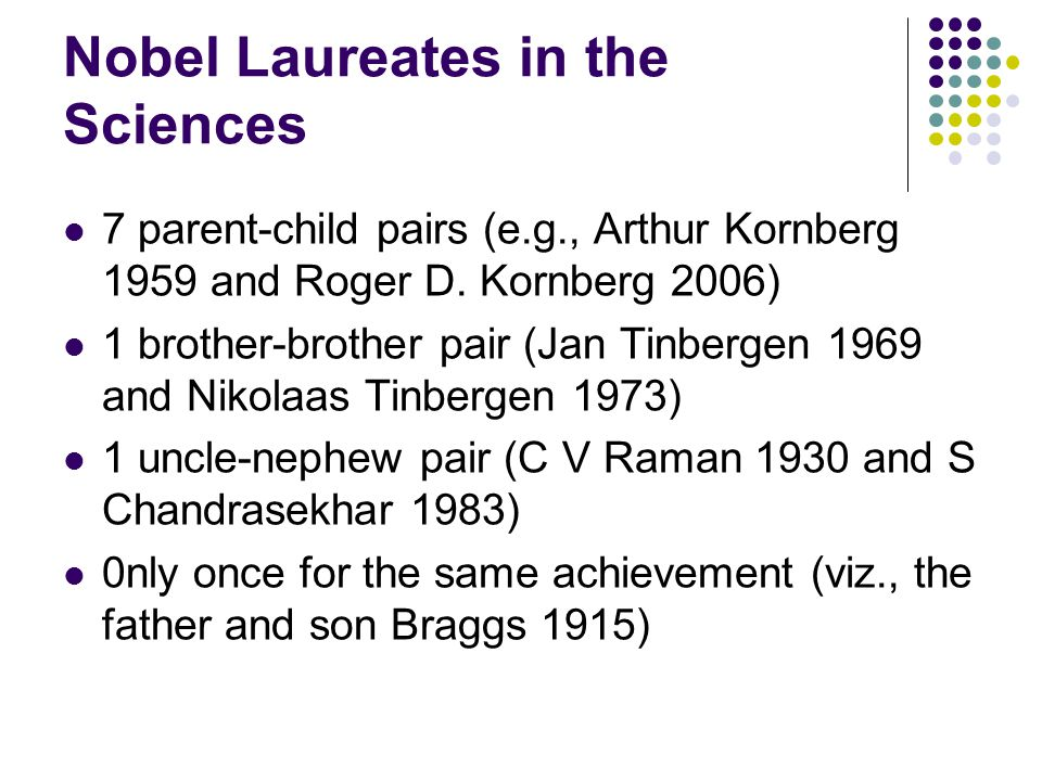 Nobel Laureates in the Sciences 7 parent-child pairs (e.g., Arthur Kornberg 1959 and Roger D.