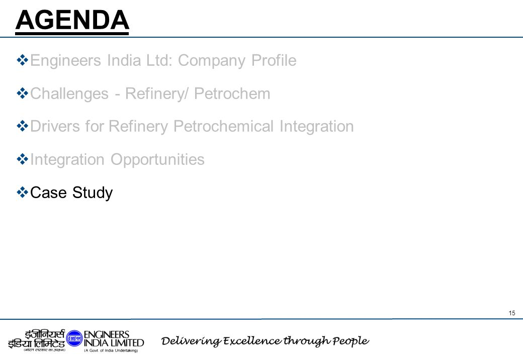 AGENDA  Engineers India Ltd: Company Profile  Challenges - Refinery/ Petrochem  Drivers for Refinery Petrochemical Integration  Integration Opport