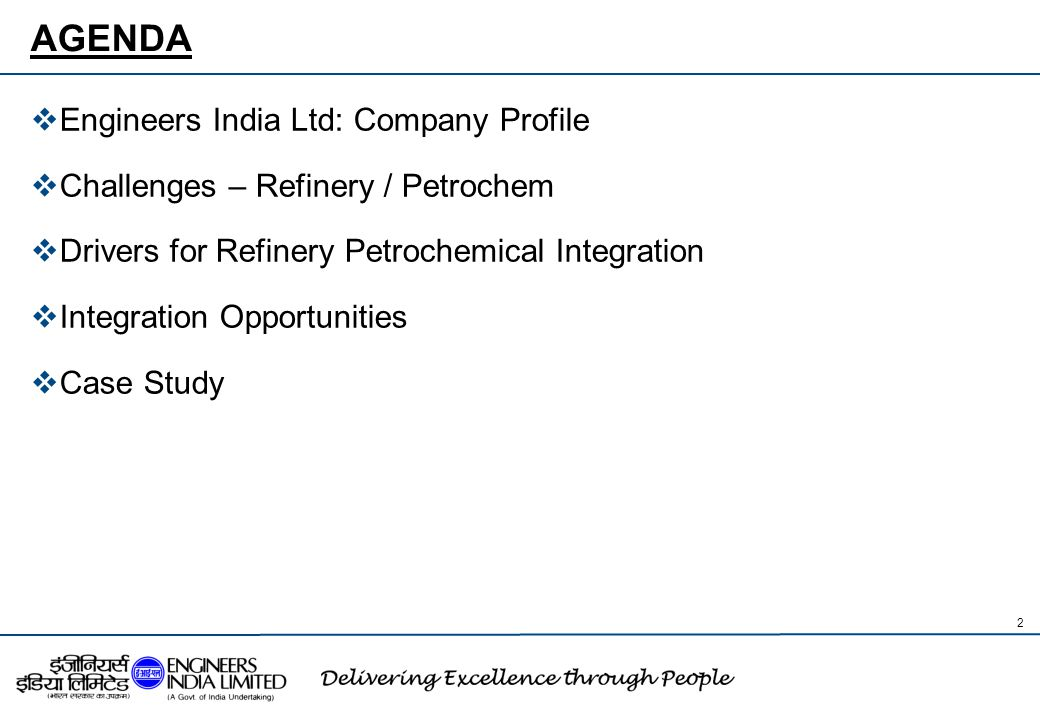 AGENDA  Engineers India Ltd: Company Profile  Challenges – Refinery / Petrochem  Drivers for Refinery Petrochemical Integration  Integration Oppor
