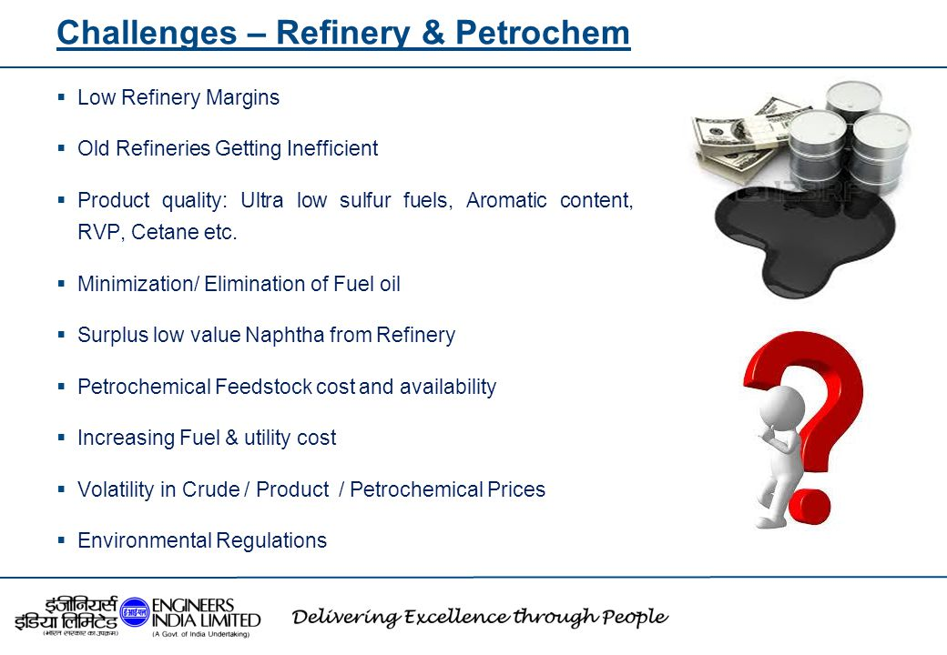 Challenges – Refinery & Petrochem  Low Refinery Margins  Old Refineries Getting Inefficient  Product quality: Ultra low sulfur fuels, Aromatic cont