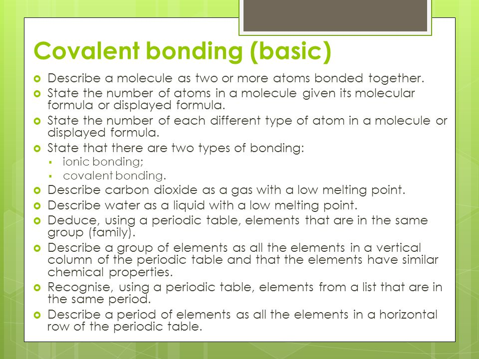 Covalent bonding (basic)  Describe a molecule as two or more atoms bonded together.  State the number of atoms in a molecule given its molecular for
