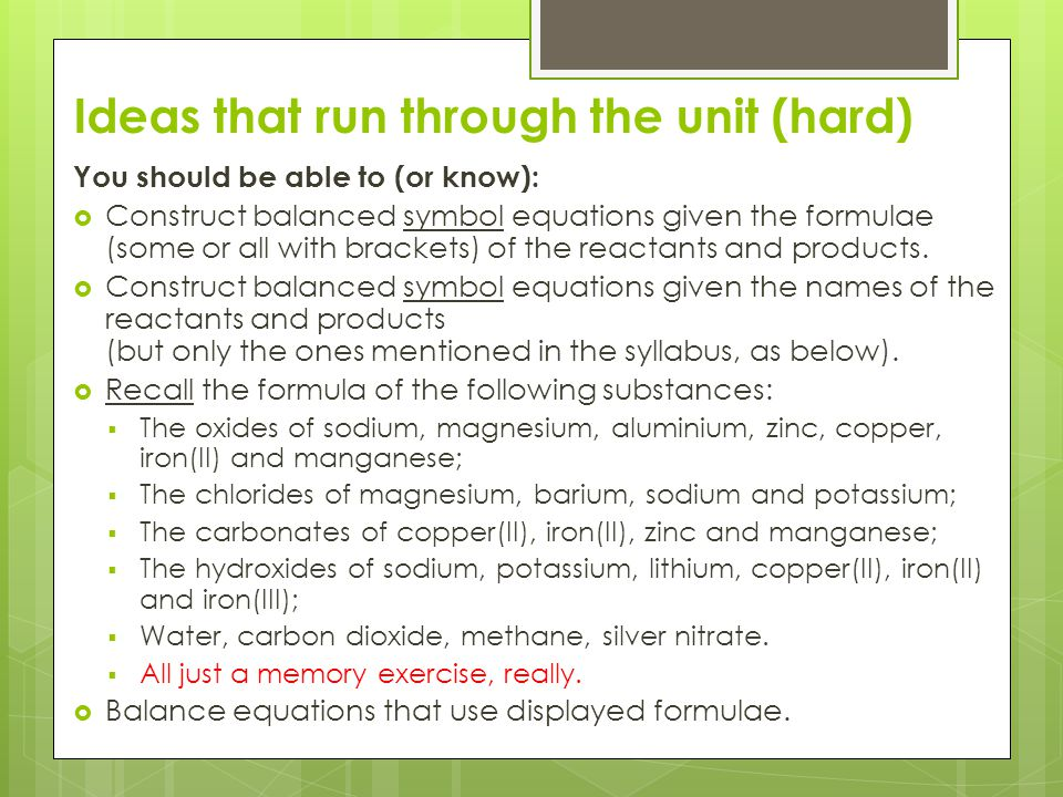 Ideas that run through the unit (hard) You should be able to (or know):  Construct balanced symbol equations given the formulae (some or all with bra