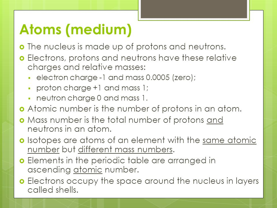 Atoms (high)  An atom is neutral because it has the same number of electrons as protons.