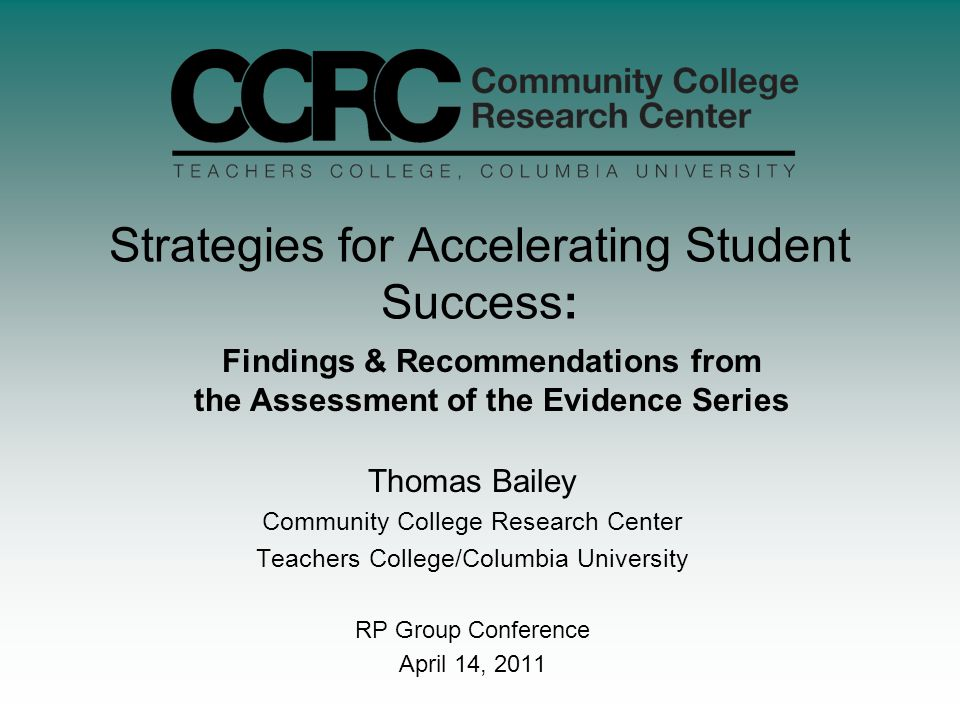 Strategies for Accelerating Student Success: Thomas Bailey Community College Research Center Teachers College/Columbia University RP Group Conference April 14, 2011 Findings & Recommendations from the Assessment of the Evidence Series