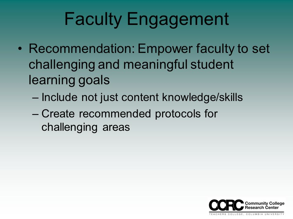 Faculty Engagement Recommendation: Empower faculty to set challenging and meaningful student learning goals –Include not just content knowledge/skills –Create recommended protocols for challenging areas