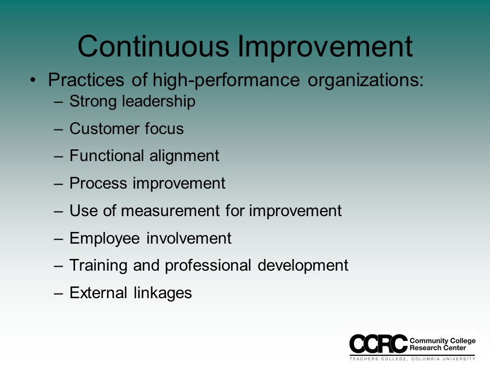 Continuous Improvement Practices of high-performance organizations: –Strong leadership –Customer focus –Functional alignment –Process improvement –Use of measurement for improvement –Employee involvement –Training and professional development –External linkages