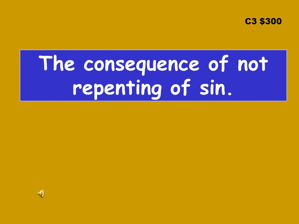 C3 $300 The consequence of not repenting of sin.
