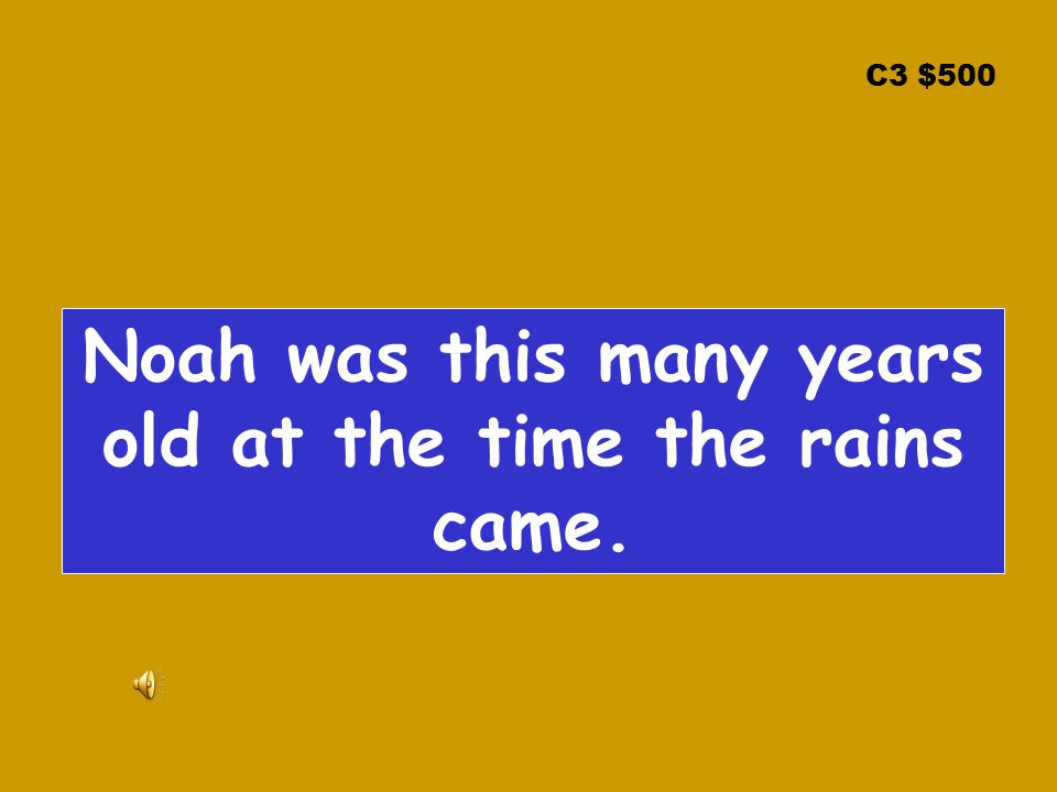 C3 $500 Noah was this many years old at the time the rains came.