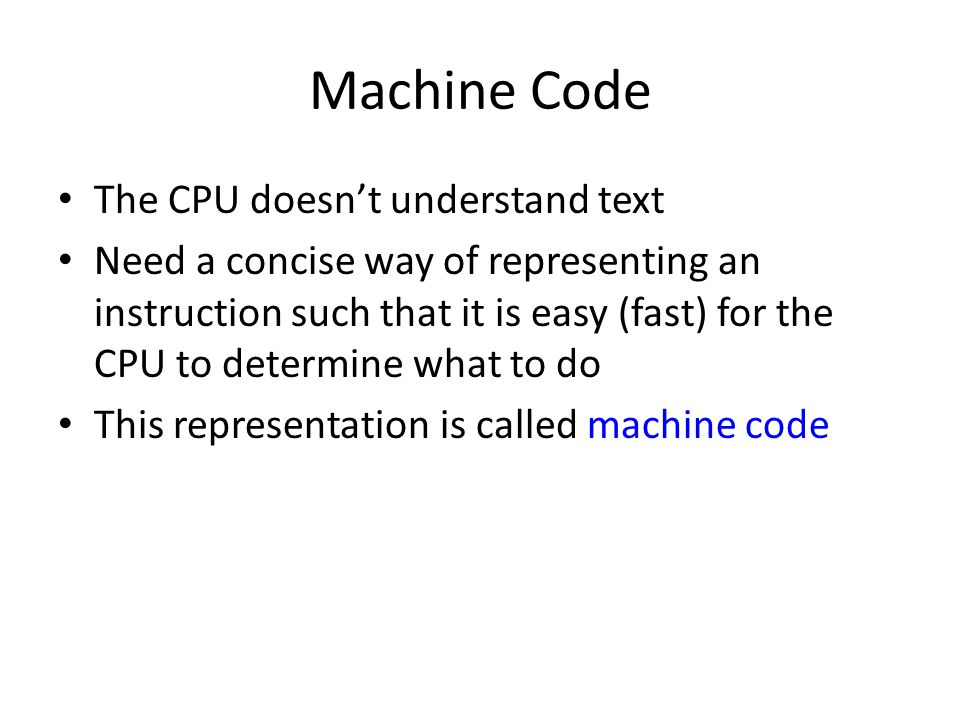Machine Code The CPU doesn't understand text Need a concise way of representing an instruction such that it is easy (fast) for the CPU to determine wh