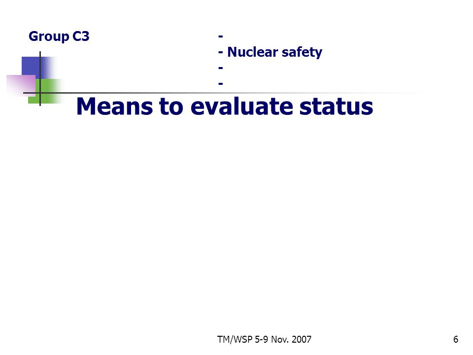 TM/WSP 5-9 Nov. 20076 Group C3- - Nuclear safety - - Means to evaluate status