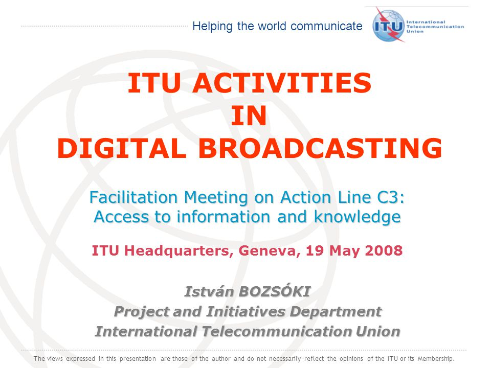 International Telecommunication Union Helping the world communicate ITU ACTIVITIES IN DIGITAL BROADCASTING Facilitation Meeting on Action Line C3: Access to information and knowledge ITU Headquarters, Geneva, 19 May 2008 István BOZSÓKI Project and Initiatives Department International Telecommunication Union The views expressed in this presentation are those of the author and do not necessarily reflect the opinions of the ITU or its Membership.