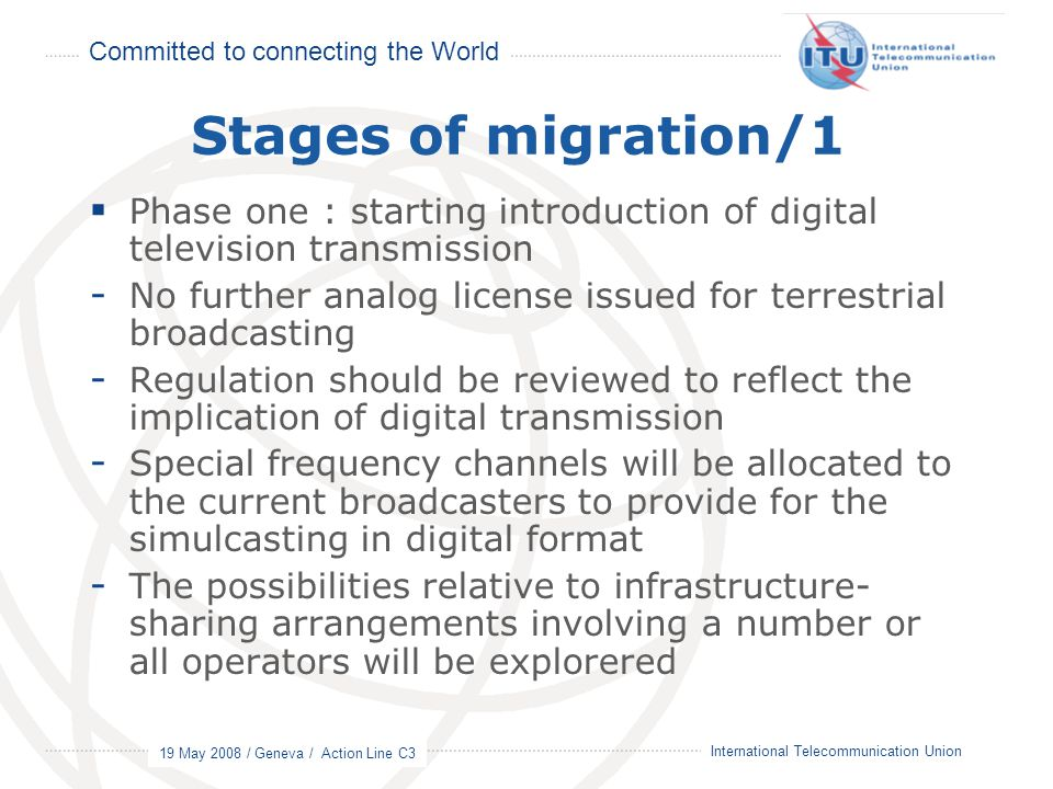 Committed to connecting the World 19 May 2008 / Geneva / Action Line C3 10 International Telecommunication Union Stages of migration/1  Phase one : s