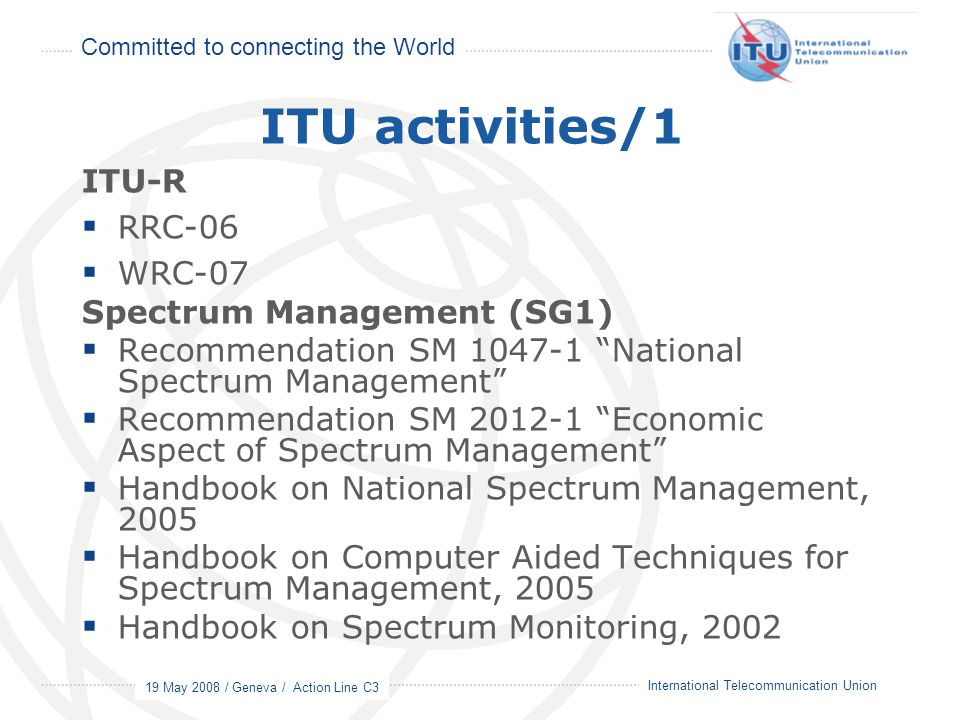 Committed to connecting the World 19 May 2008 / Geneva / Action Line C3 14 International Telecommunication Union ITU activities/1 ITU-R  RRC-06  WRC-07 Spectrum Management (SG1)  Recommendation SM 1047-1 National Spectrum Management  Recommendation SM 2012-1 Economic Aspect of Spectrum Management  Handbook on National Spectrum Management, 2005  Handbook on Computer Aided Techniques for Spectrum Management, 2005  Handbook on Spectrum Monitoring, 2002