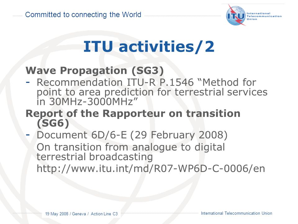 Committed to connecting the World 19 May 2008 / Geneva / Action Line C3 15 International Telecommunication Union ITU activities/2 Wave Propagation (SG
