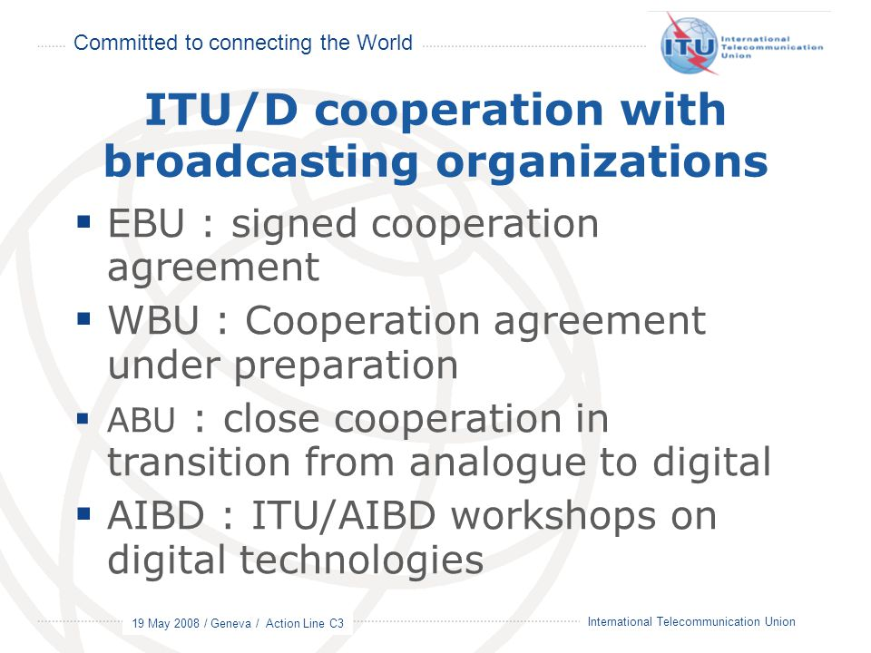 Committed to connecting the World 19 May 2008 / Geneva / Action Line C3 17 International Telecommunication Union ITU/D cooperation with broadcasting organizations  EBU : signed cooperation agreement  WBU : Cooperation agreement under preparation  ABU : close cooperation in transition from analogue to digital  AIBD : ITU/AIBD workshops on digital technologies