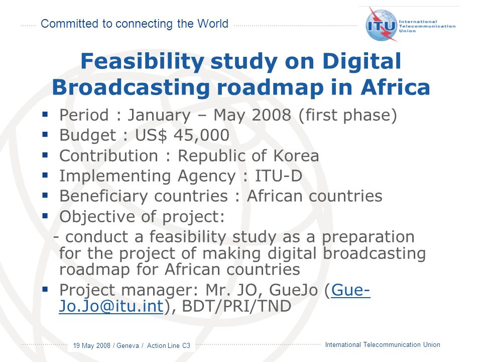 Committed to connecting the World 19 May 2008 / Geneva / Action Line C3 18 International Telecommunication Union Feasibility study on Digital Broadcasting roadmap in Africa  Period : January – May 2008 (first phase)  Budget : US$ 45,000  Contribution : Republic of Korea  Implementing Agency : ITU-D  Beneficiary countries : African countries  Objective of project: - conduct a feasibility study as a preparation for the project of making digital broadcasting roadmap for African countries  Project manager: Mr.