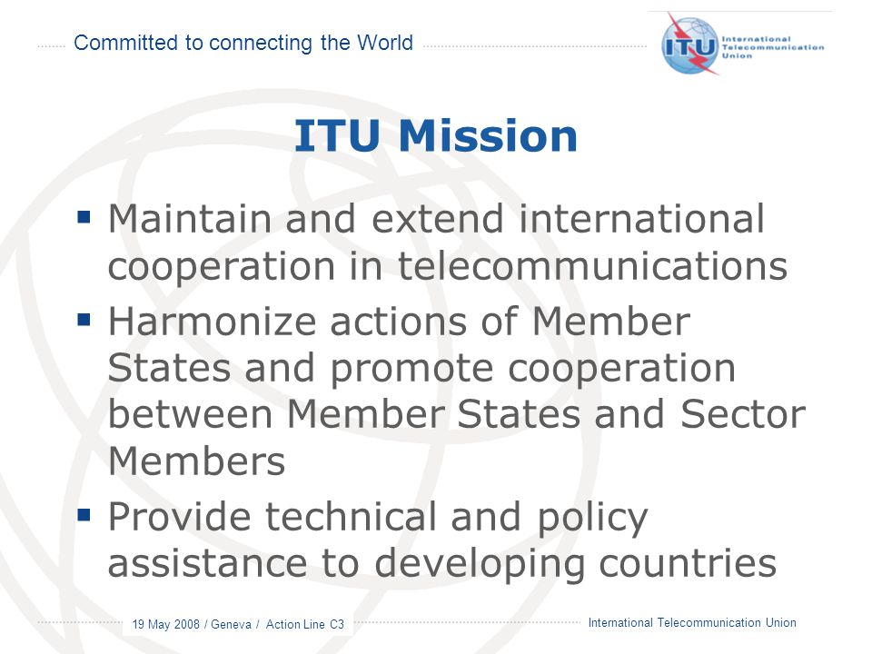 Committed to connecting the World 19 May 2008 / Geneva / Action Line C3 2 International Telecommunication Union ITU Mission  Maintain and extend international cooperation in telecommunications  Harmonize actions of Member States and promote cooperation between Member States and Sector Members  Provide technical and policy assistance to developing countries