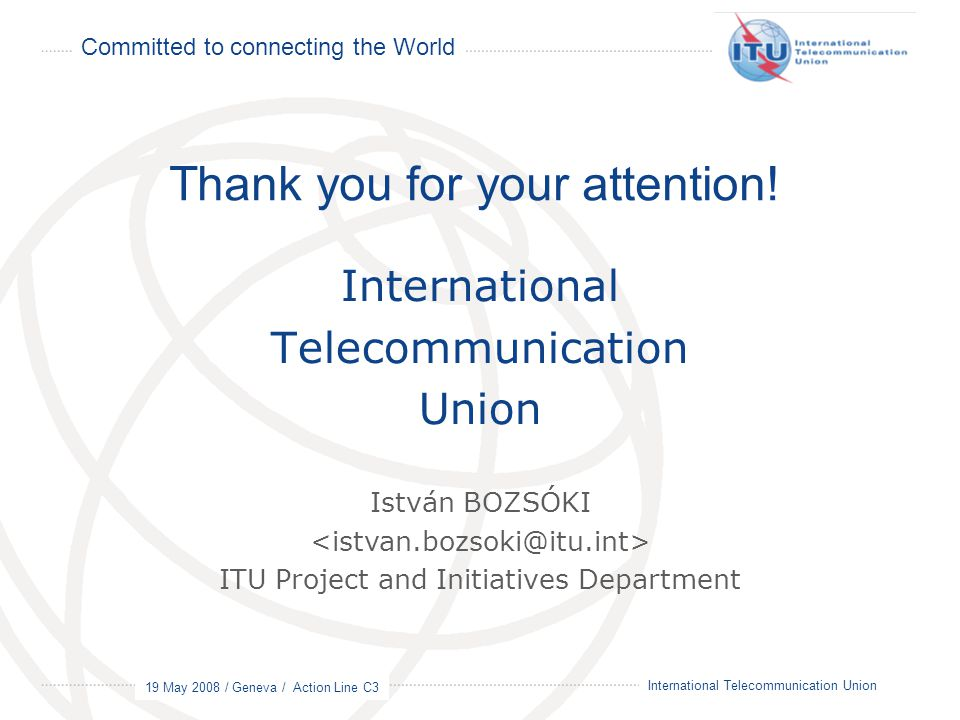 Committed to connecting the World 19 May 2008 / Geneva / Action Line C3 20 International Telecommunication Union International Telecommunication Union Thank you for your attention.