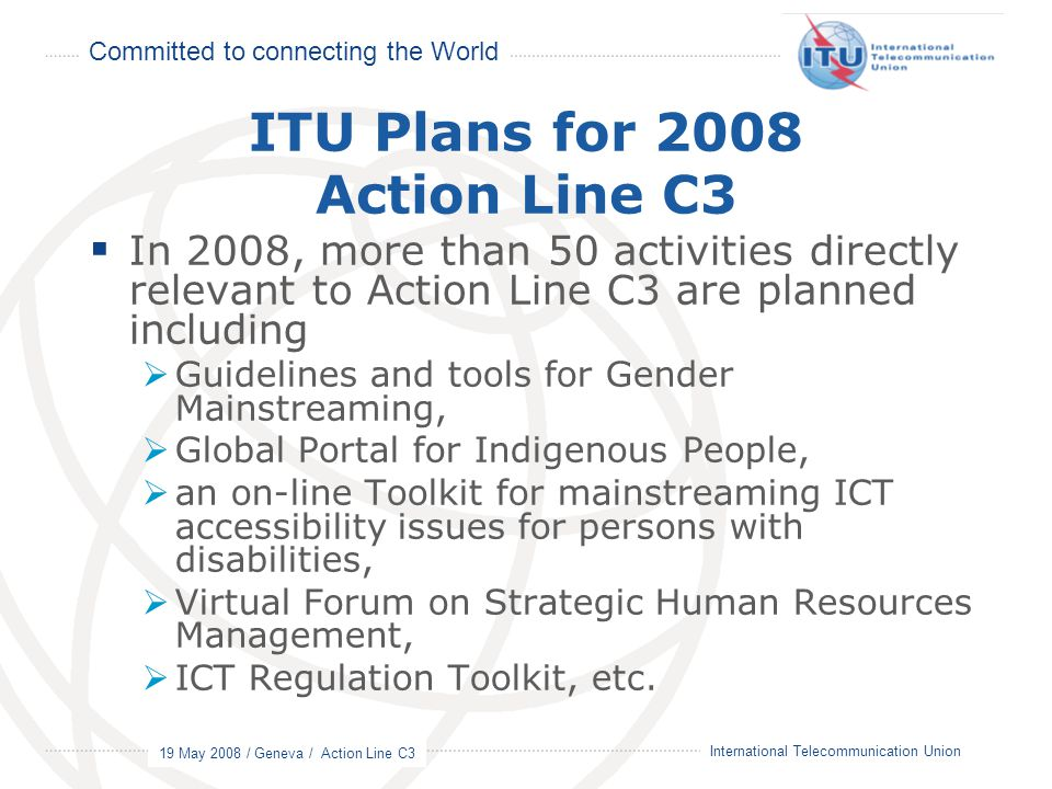 Committed to connecting the World 19 May 2008 / Geneva / Action Line C3 4 International Telecommunication Union ITU Plans for 2008 Action Line C3  In