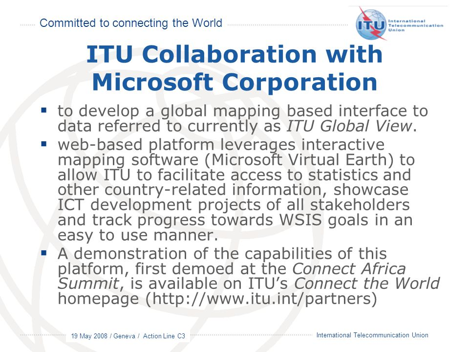 Committed to connecting the World 19 May 2008 / Geneva / Action Line C3 5 International Telecommunication Union ITU Collaboration with Microsoft Corporation  to develop a global mapping based interface to data referred to currently as ITU Global View.