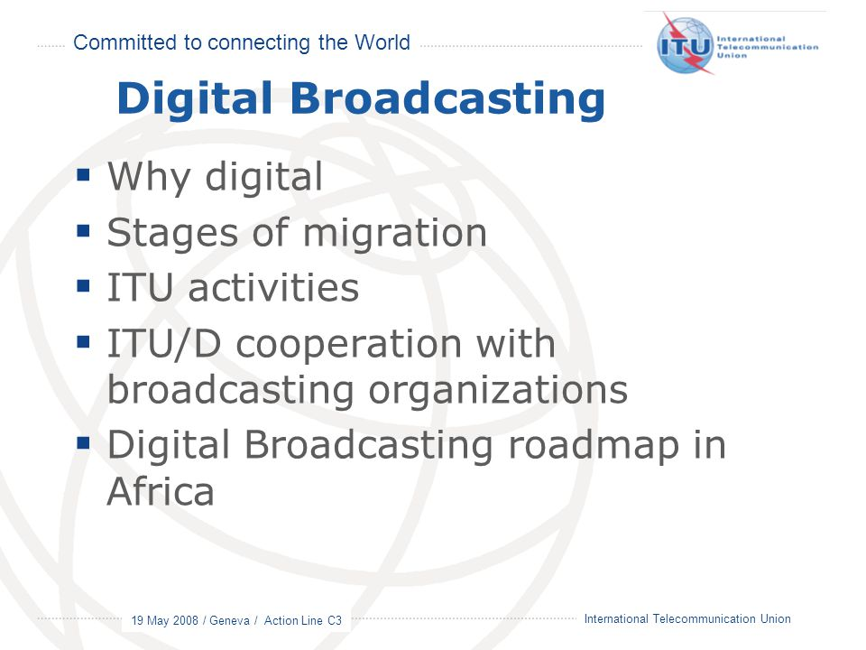Committed to connecting the World 19 May 2008 / Geneva / Action Line C3 6 International Telecommunication Union Digital Broadcasting  Why digital  Stages of migration  ITU activities  ITU/D cooperation with broadcasting organizations  Digital Broadcasting roadmap in Africa