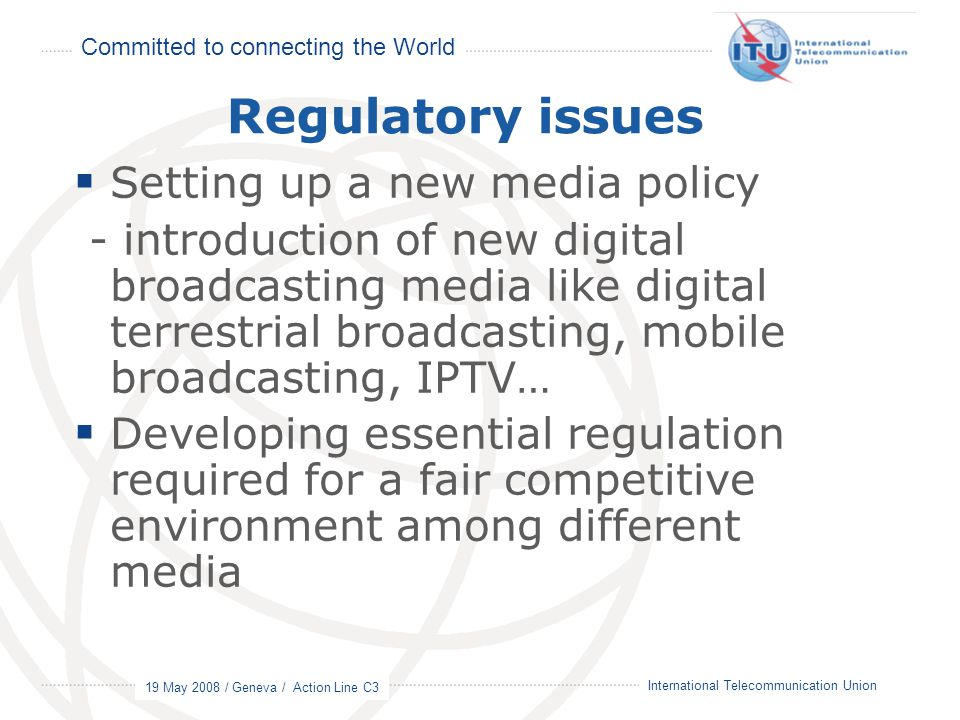 Committed to connecting the World 19 May 2008 / Geneva / Action Line C3 8 International Telecommunication Union Regulatory issues  Setting up a new m