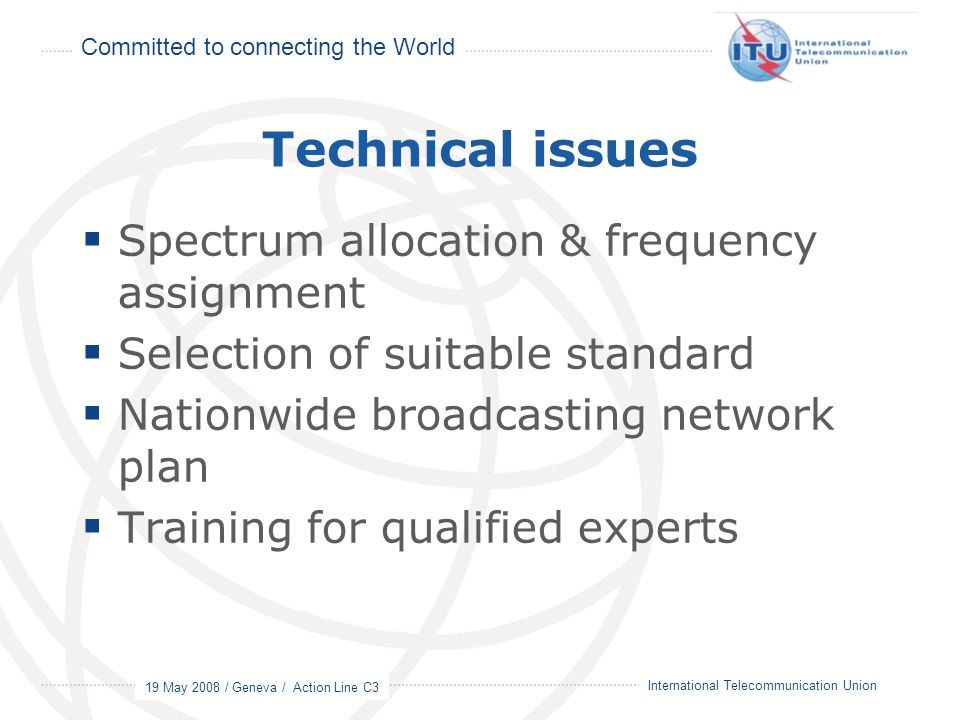 Committed to connecting the World 19 May 2008 / Geneva / Action Line C3 9 International Telecommunication Union Technical issues  Spectrum allocation & frequency assignment  Selection of suitable standard  Nationwide broadcasting network plan  Training for qualified experts