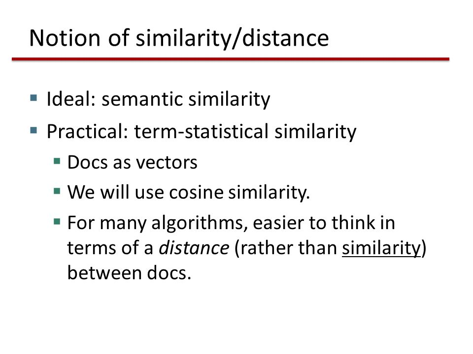 Notion of similarity/distance  Ideal: semantic similarity  Practical: term-statistical similarity  Docs as vectors  We will use cosine similarity.