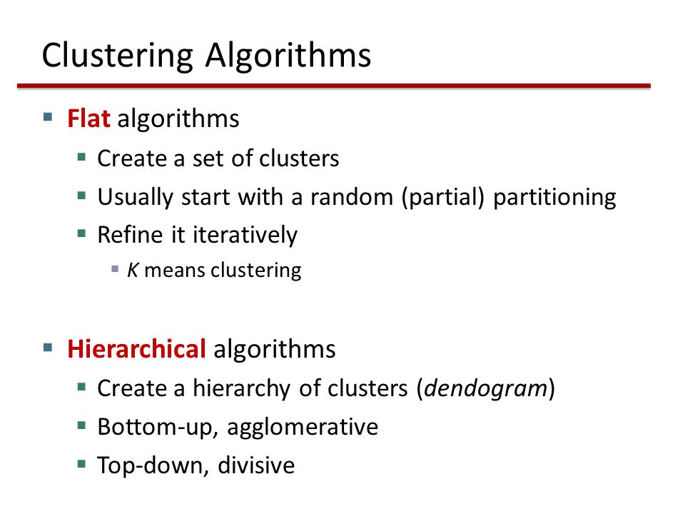 Clustering Algorithms  Flat algorithms  Create a set of clusters  Usually start with a random (partial) partitioning  Refine it iteratively  K means clustering  Hierarchical algorithms  Create a hierarchy of clusters (dendogram)  Bottom-up, agglomerative  Top-down, divisive