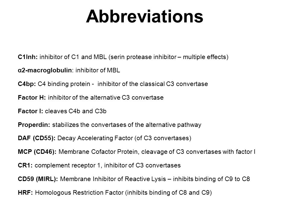 C1Inh: inhibitor of C1 and MBL (serin protease inhibitor – multiple effects) α2-macroglobulin: inhibitor of MBL C4bp: C4 binding protein - inhibitor of the classical C3 convertase Factor H: inhibitor of the alternative C3 convertase Factor I: cleaves C4b and C3b Properdin: stabilizes the convertases of the alternative pathway DAF (CD55): Decay Accelerating Factor (of C3 convertases) MCP (CD46): Membrane Cofactor Protein, cleavage of C3 convertases with factor I CR1: complement receptor 1, inhibitor of C3 convertases CD59 (MIRL): Membrane Inhibitor of Reactive Lysis – inhibits binding of C9 to C8 HRF: Homologous Restriction Factor (inhibits binding of C8 and C9) Abbreviations