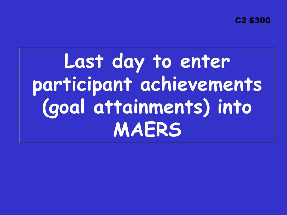 C2 $300 Last day to enter participant achievements (goal attainments) into MAERS
