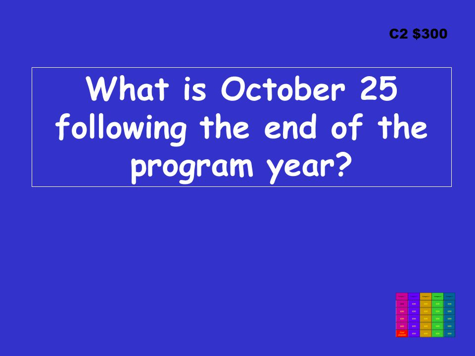 C2 $300 What is October 25 following the end of the program year