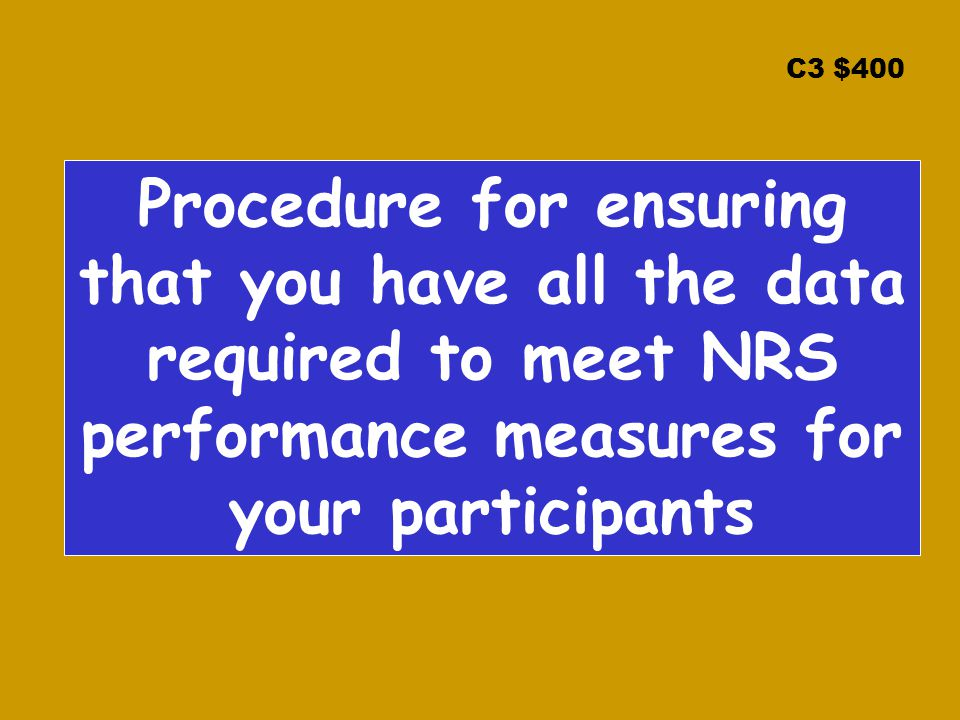 C3 $400 Procedure for ensuring that you have all the data required to meet NRS performance measures for your participants