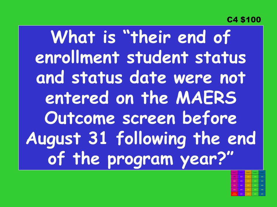 C4 $100 What is their end of enrollment student status and status date were not entered on the MAERS Outcome screen before August 31 following the end of the program year