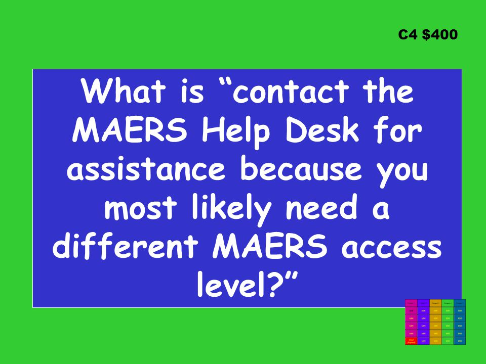 C4 $400 What is contact the MAERS Help Desk for assistance because you most likely need a different MAERS access level