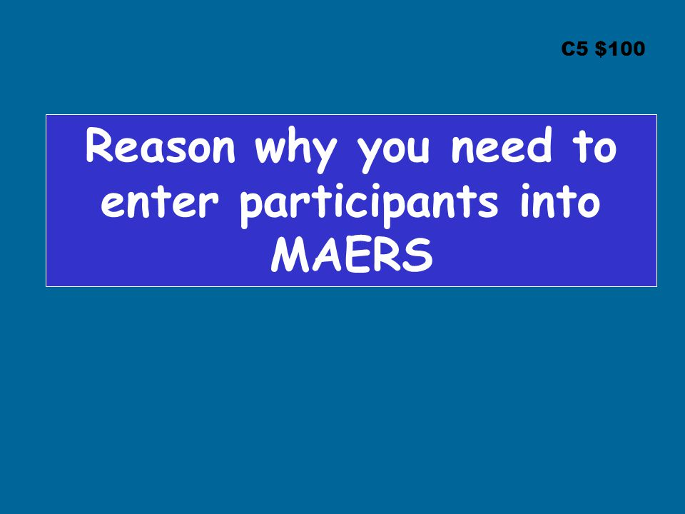 C5 $100 Reason why you need to enter participants into MAERS