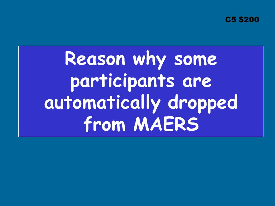 C5 $200 Reason why some participants are automatically dropped from MAERS