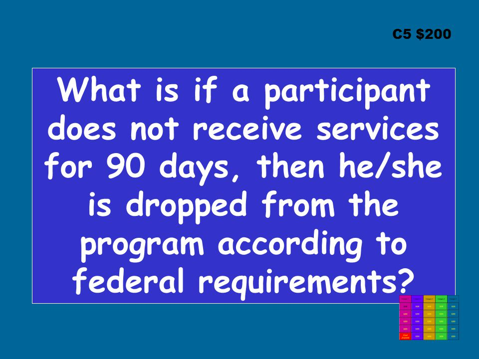 C5 $200 What is if a participant does not receive services for 90 days, then he/she is dropped from the program according to federal requirements