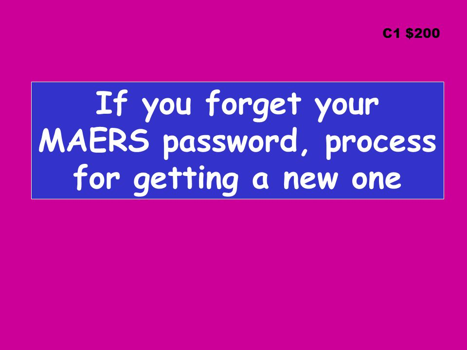If you forget your MAERS password, process for getting a new one C1 $200