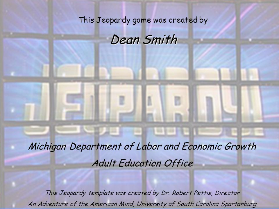 Michigan Department of Labor and Economic Growth Adult Education Office This Jeopardy template was created by Dr.