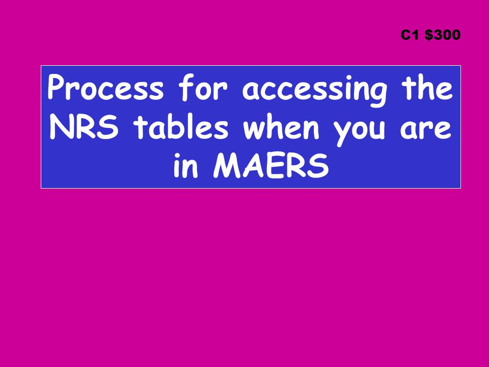 Process for accessing the NRS tables when you are in MAERS C1 $300