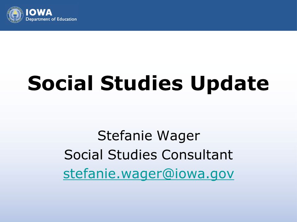 Social Studies Update Stefanie Wager Social Studies Consultant stefanie.wager@iowa.gov