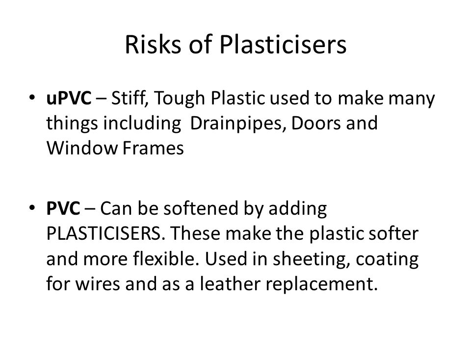 Risks of Plasticisers uPVC – Stiff, Tough Plastic used to make many things including Drainpipes, Doors and Window Frames PVC – Can be softened by adding PLASTICISERS.