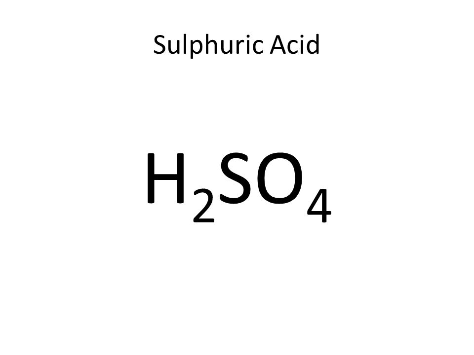 Sulphuric Acid H 2 SO 4