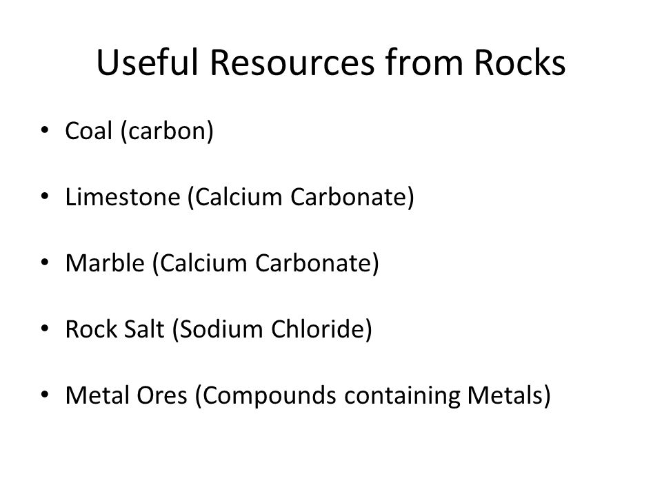 Useful Resources from Rocks Coal (carbon) Limestone (Calcium Carbonate) Marble (Calcium Carbonate) Rock Salt (Sodium Chloride) Metal Ores (Compounds containing Metals)