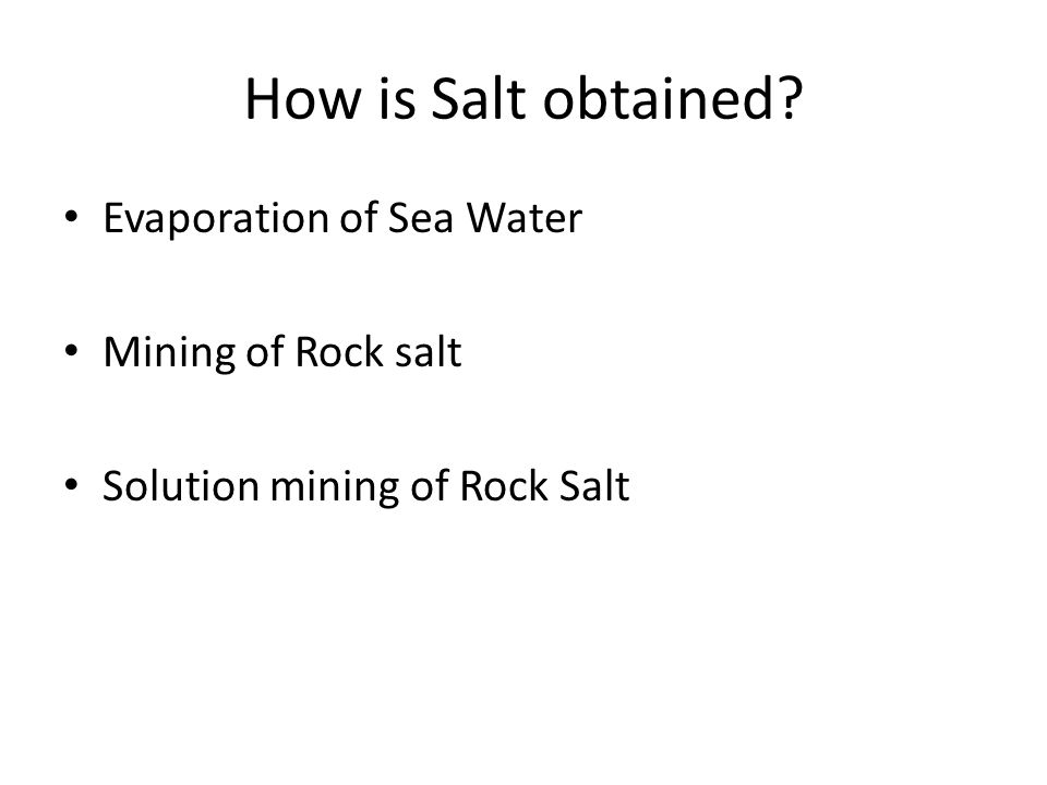 How is Salt obtained Evaporation of Sea Water Mining of Rock salt Solution mining of Rock Salt