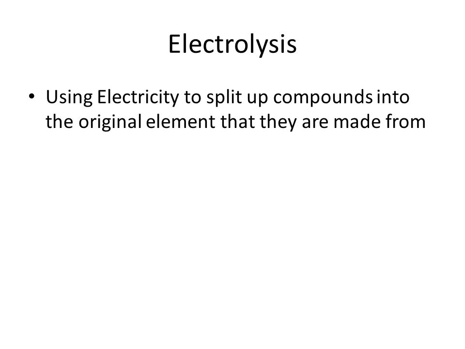 Electrolysis Using Electricity to split up compounds into the original element that they are made from