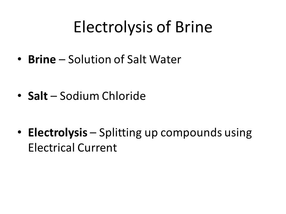 Electrolysis of Brine Brine – Solution of Salt Water Salt – Sodium Chloride Electrolysis – Splitting up compounds using Electrical Current