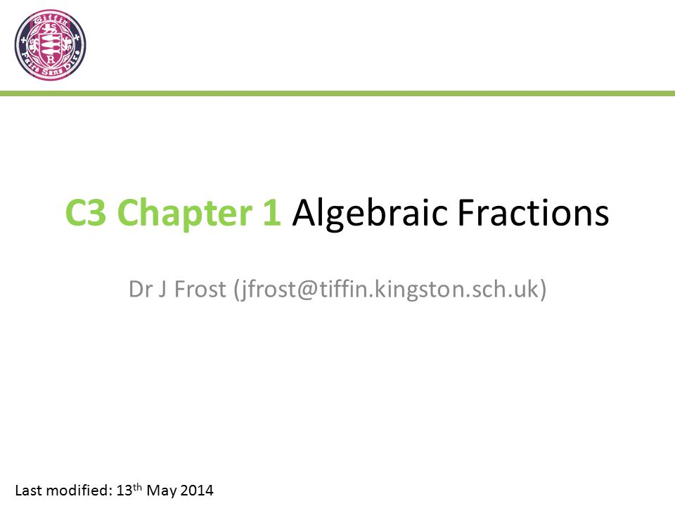 C3 Chapter 1 Algebraic Fractions Dr J Frost (jfrost@tiffin.kingston.sch.uk) Last modified: 13 th May 2014